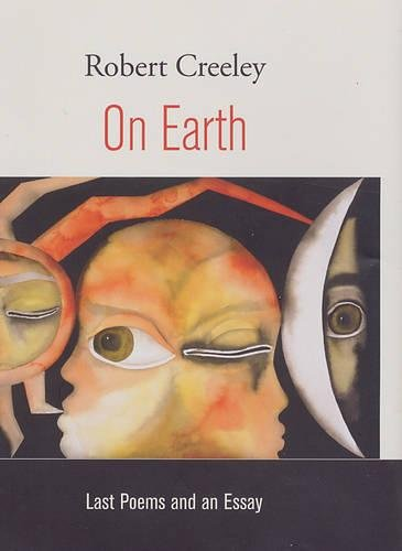On Earth: Last Poems and an Essay: Creeley, Robert