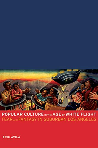 Popular Culture in the Age of White Flight : Fear and Fantasy in Suburban Los Angeles