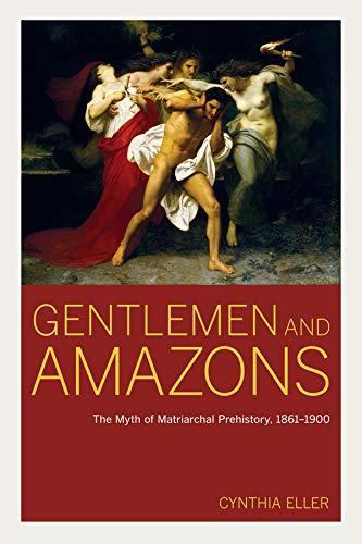 Gentlemen and Amazons: The Myth of Matriarchal Prehistory, 1861-1900 (Hardback): Cynthia Eller