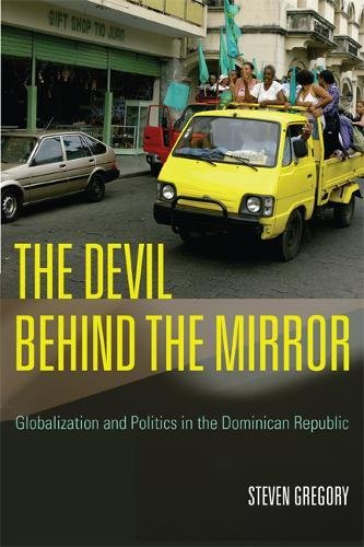 THE DEVIL BEHIND THE MIRROR : GLOBALIZATION AND POLITICS IN THE DOMINICAN REPUBLIC