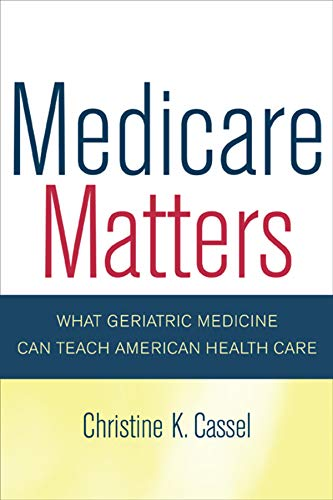 9780520251564: Medicare Matters: What Geriatric Medicine Can Teach American Health Care (California/Milbank Books on Health and the Public)