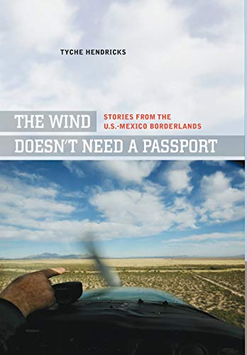The Wind Doesn't Need a Passport: Stories from the U.S.-Mexico Borderlands: Hendricks, Tyche