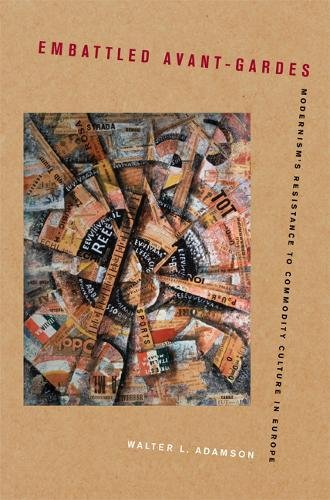 Embattled Avant-Gardes: Modernism's Resistance to Commodity Culture: Adamson, Walter L.