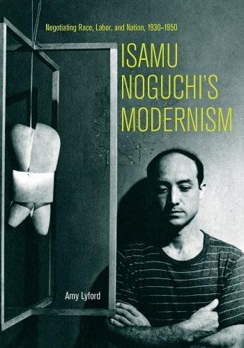 9780520253148: Isamu Noguchi's Modernism: Negotiating Race, Labor, and Nation, 1930–1950