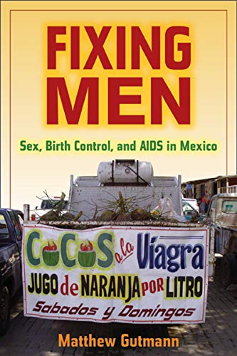 9780520253308: Fixing Men: Sex, Birth Control, and AIDS in Mexico