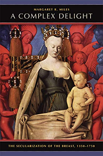 9780520253483: A Complex Delight: The Secularization of the Breast, 1350–1750