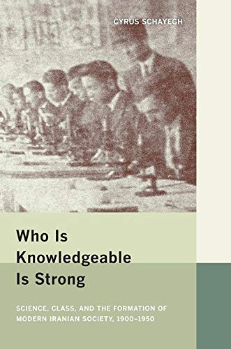 Who Is Knowledgeable Is Strong: Science, Class, and the Formation of Modern Iranian Society, 1900-...