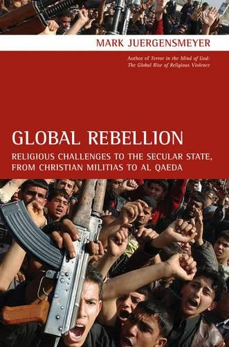 Global Rebellion: Religious Challenges to the Secular State, from Christian Militias to al Qæ...