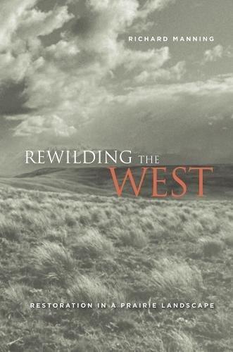 Rewilding the West: Restoration in a Prairie Landscape (0520256581) by Richard Manning