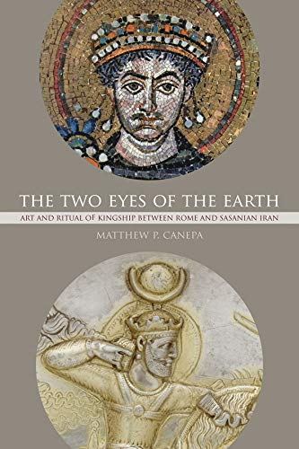 The Two Eyes of the Earth: Art and Ritual of Kingship between Rome and Sasanian Iran: Canepa, ...