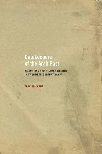 Gatekeepers of the Arab Past: Historians and History Writing in Twentieth-Century Egypt: Di-Capua, ...