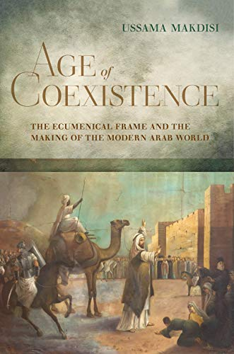 9780520258884: Age of Coexistence: The Ecumenical Frame and the Making of the Modern Arab World