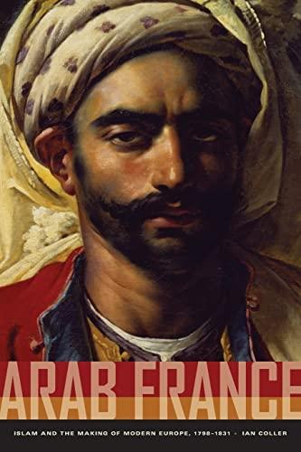 9780520260658: Arab France - Islam and the Making of Modern Europe, 1798-1831