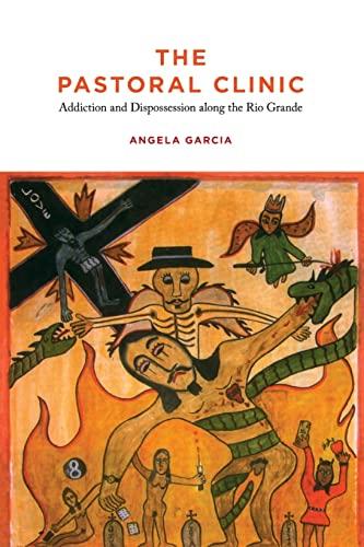 The Pastoral Clinic: Addiction and Dispossession along the Rio Grande: Garcia, Angela