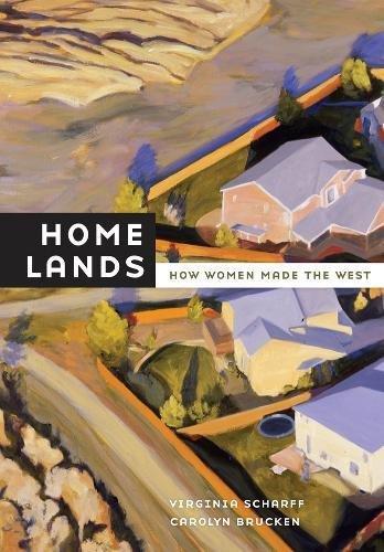 Home Lands: How Women Made the West: Virginia Scharff; Carolyn