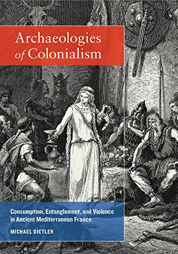 9780520265516: Archaeologies of Colonialism: Consumption, Entanglement, and Violence in Ancient Mediterranean France (Joan Palevsky Imprint in Classical Literature)