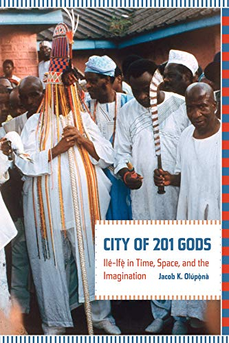 City of 201 Gods: Ile-Ife in Time, Space, and the Imagination (Hardback): Jacob K. Olupona