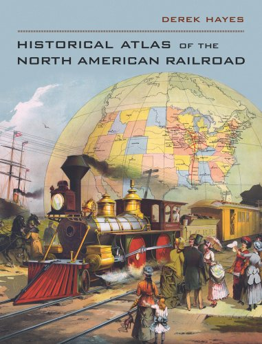 Historical Atlas of the North American Railroad: Derek Hayes