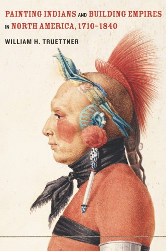 Painting Indians and Building Empires in North America, 1710–1840 (0520266315) by William H. Truettner
