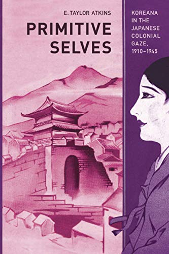 Primitive Selves: Koreana in the Japanese Colonial Gaze, 1910-1945 (Colonialisms): Atkins, E. ...