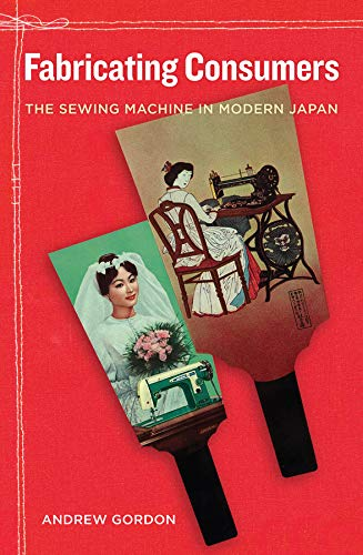 Fabricating Consumers: The Sewing Machine in Modern Japan (0520267850) by Gordon, Andrew