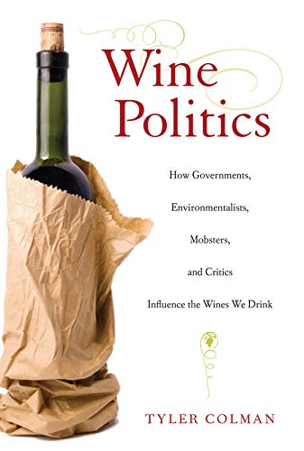 9780520267886: Wine Politics: How Governments, Environmentalists, Mobsters, and Critics Influence the Wines We Drink