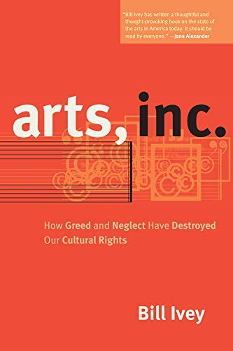 Arts, Inc.: How Greed and Neglect Have Destroyed Our Cultural Rights.