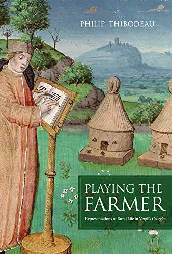 Playing the Farmer: Representations of Rural Life in Vergil s Georgics (Hardback): Philip Thibodeau