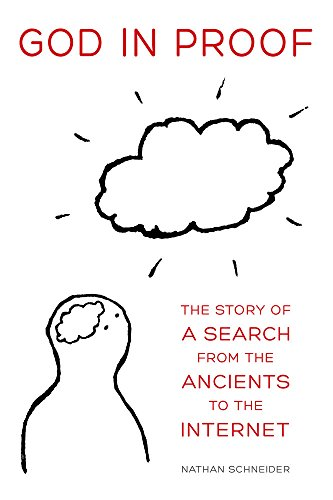 God in Proof: The Story of a Search from the Ancients to the Internet: Schneider, Nathan