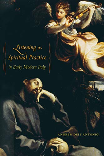 Listening as Spiritual Practice in Early Modern Italy (0520269292) by Andrew Dell'Antonio