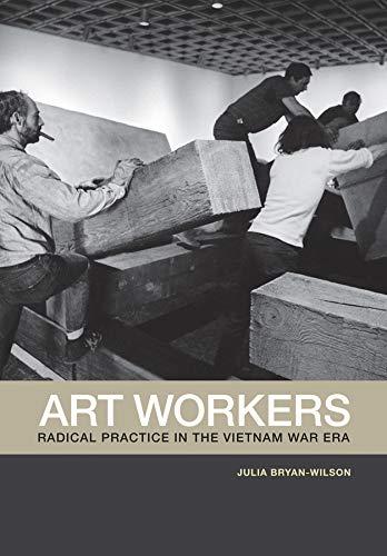 Art Workers: Radical Practice in the Vietnam War Era: Bryan-Wilson, Julia; Bryan-Wilson, Julia