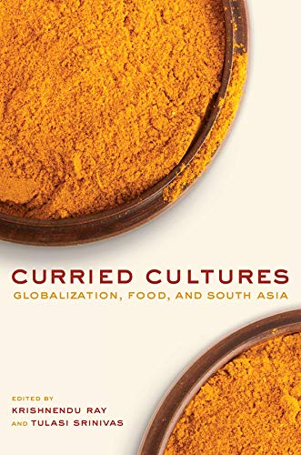 Curried Cultures Globalization, Food, and South Asia California Studies in Food and Culture