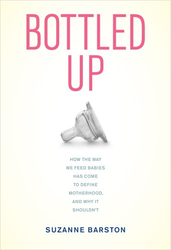 9780520270237: Bottled Up: How the Way We Feed Babies Has Come to Define Motherhood, and Why It Shouldn't