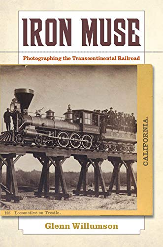 Iron Muse: Photographing the Transcontinental Railroad (0520270940) by Glenn Willumson