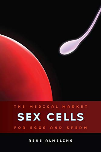 9780520270961: Sex Cells: The Medical Market for Eggs and Sperm
