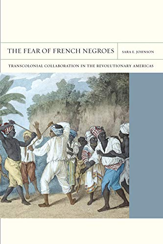 The Fear of French Negroes: Transcolonial Collaboration in the Revolutionary Americas (FlashPoints)...