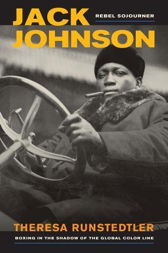 Jack Johnson, Rebel Sojourner: Boxing in the Shadow of the Global Color Line: Runstedtler, Theresa