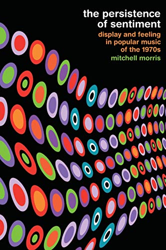 9780520275997: The Persistence of Sentiment: Display and Feeling in Popular Music of the 1970s