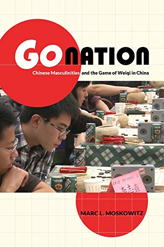 Go Nation: Chinese Masculinities and the Game of Weiqi in China (Asia: Local Studies / Global ...
