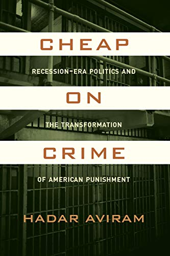 Cheap on Crime: Recession-Era Politics and the Transformation of American Punishment: Aviram, Prof....
