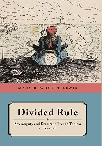 Divided Rule: Sovereignty and Empire in French Tunisia, 1881–1938: Lewis, Mary Dewhurst