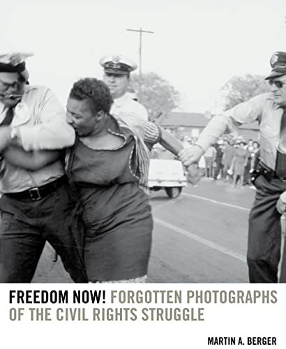 Freedom Now!: Forgotten Photographs of the Civil Rights Struggle (Hardcover): Martin A. Berger
