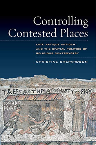 9780520280359: Controlling Contested Places: Late Antique Antioch and the Spatial Politics of Religious Controversy