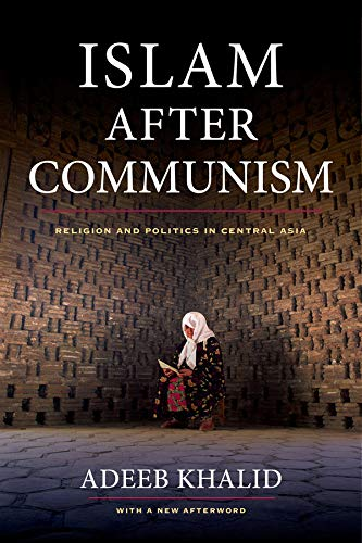 Islam after Communism: Religion and Politics in Central Asia: Adeeb Khalid