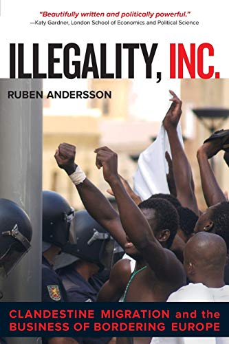 9780520282520: Illegality, Inc.: Clandestine Migration and the Business of Bordering Europe (California Series in Public Anthropology)