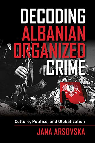 Decoding Albanian Organized Crime: Culture, Politics, and Globalization: Arsovska, Jana