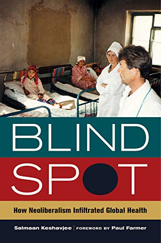 9780520282841: Blind Spot: How Neoliberalism Infiltrated Global Health (California Series in Public Anthropology)