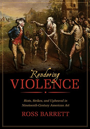 9780520282896: Rendering Violence: Riots, Strikes, and Upheaval in Nineteenth-Century American Art