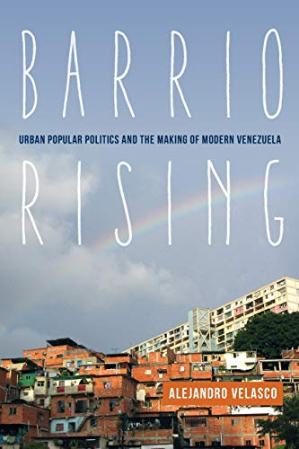 Barrio Rising: Urban Popular Politics and the Making of Modern Venezuela: Velasco, Prof. Alejandro