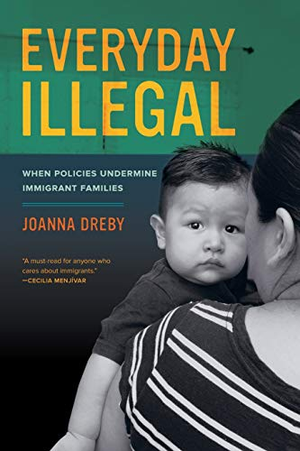 Everyday Illegal: When Policies Undermine Immigrant Families: Dreby, Joanna